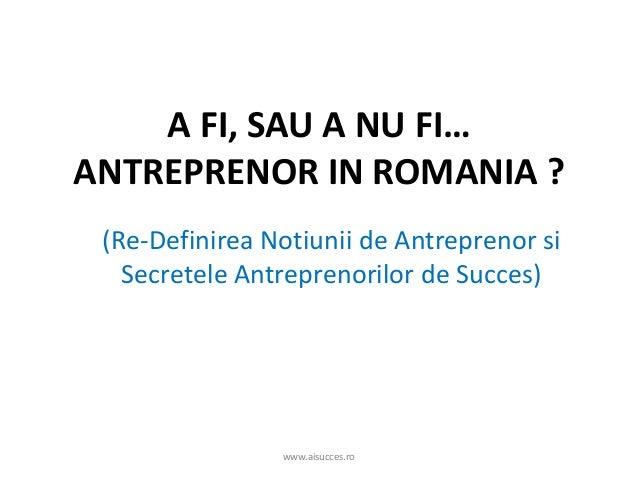 A FI, SAU A NU FI… ANTREPRENOR IN ROMANIA ? (Re-Definirea Notiunii de Antreprenor si Secretele Antreprenorilor de Succes) ...