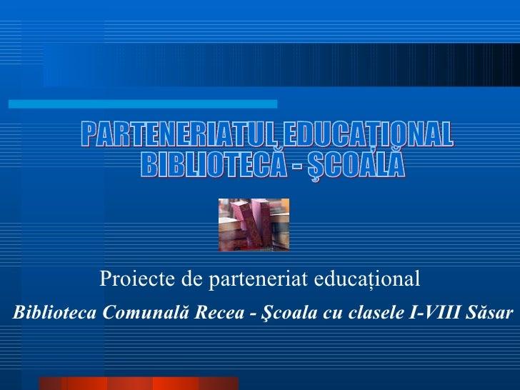 PARTENERIATUL EDUCAŢIONAL BIBLIOTECĂ - ŞCOALĂ Proiecte de parteneriat educaţional Biblioteca Comunal ă Recea -  Şcoala cu ...