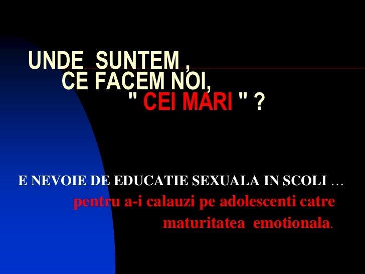 """UNDE SUNTEM ,   CE FACEM NOI,        """" CEI MARI """" ?E NEVOIE DE EDUCATIE SEXUALA IN SCOLI …      pentru a-i calauzi pe adol..."""