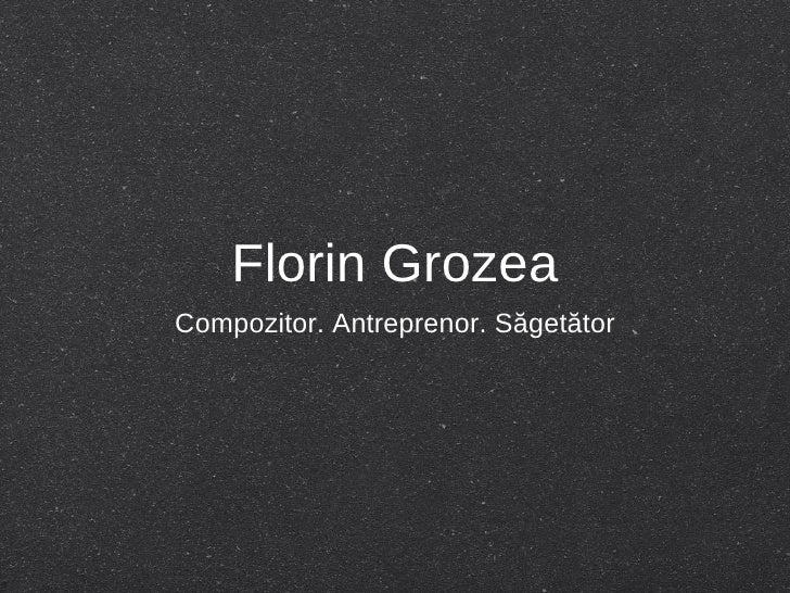 Florin Grozea <ul><li>Compozitor. Antreprenor. Săgetător </li></ul>
