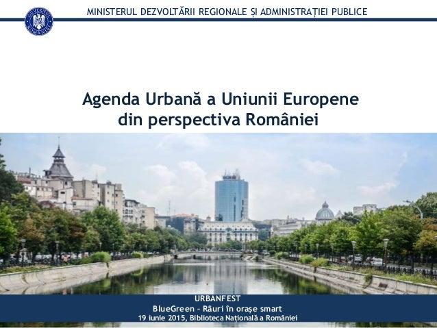MINISTERUL DEZVOLTĂRII REGIONALE ȘI ADMINISTRAȚIEI PUBLICE Agenda Urbană a Uniunii Europene din perspectiva României URBAN...