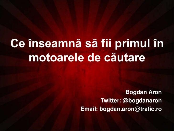Ce înseamnă să fii primul în motoarele de căutare<br />Bogdan Aron<br />Twitter: @bogdanaron<br />Email: bogdan.aron@trafi...