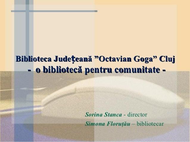 """Biblioteca Județeană """"Octavian Goga"""" Cluj   - o bibliotecă pentru comunitate -                 Sorina Stanca - director   ..."""
