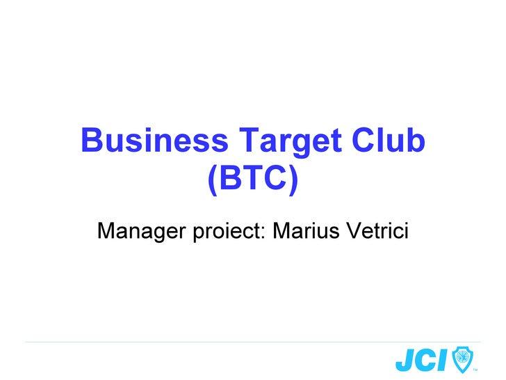 Business Target Club (BTC) Manager proiect: Marius Vetrici