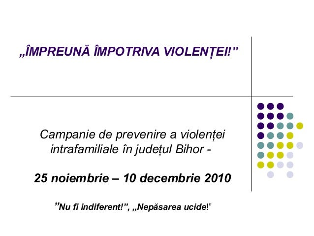 """""""ÎMPREUNĂ ÎMPOTRIVA VIOLENŢEI!"""" Campanie de prevenire a violenţei intrafamiliale în judeţul Bihor - 25 noiembrie – 10 dece..."""