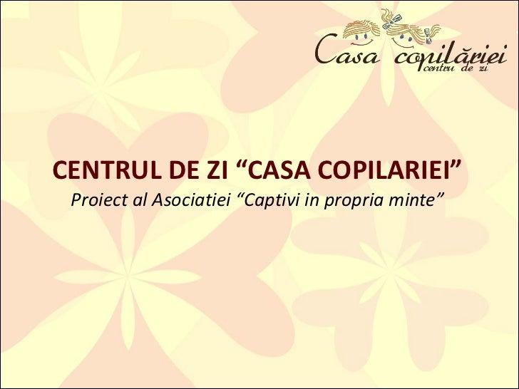"""CENTRUL DE ZI """"CASA COPILARIEI"""" Proiect al Asociatiei """"Captivi in propria minte"""""""