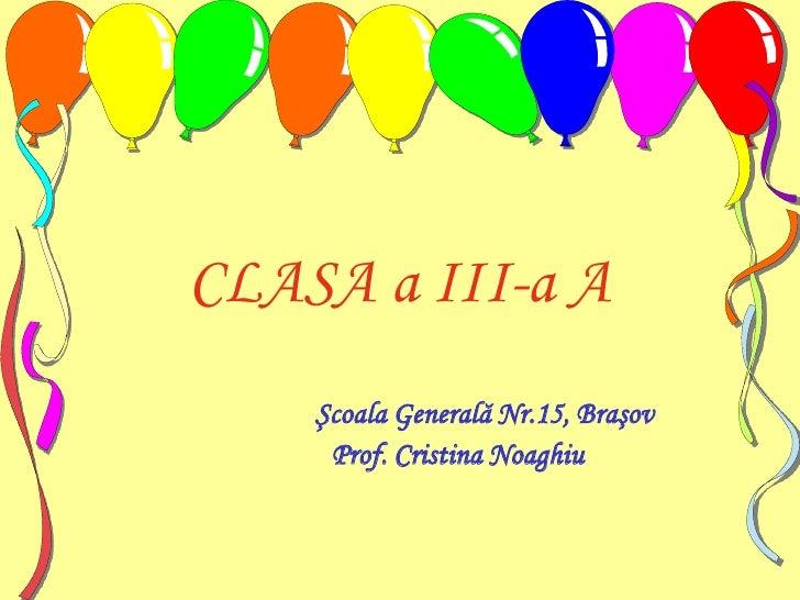 CLASA a III-a A<br />Şcoala Generală Nr.15, Braşov<br />                 Prof. Cristina Noaghiu<br />