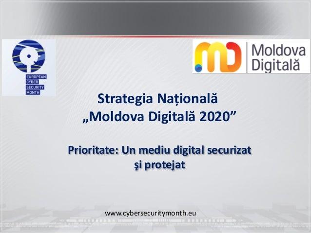 """Strategia Națională """"Moldova Digitală 2020"""" Prioritate: Un mediu digital securizat şi protejat www.cybersecuritymonth.eu"""