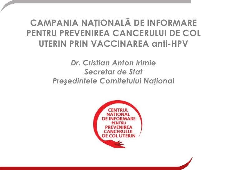 CAMPANIA NAŢIONALĂ DE INFORMARE PENTRU PREVENIREA CANCERULUI DE COL UTERIN PRIN VACCINAREA anti-HPVDr. Cristian Anton Irim...