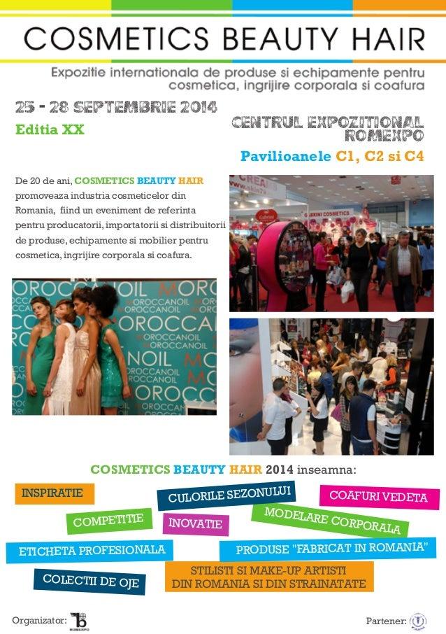 25 - 28 SEPTEMBRIE 2014 CENTRUL EXPOZITIONAL ROMEXPO Pavilioanele C1, C2 si C4 De 20 de ani, COSMETICS BEAUTY HAIR promove...