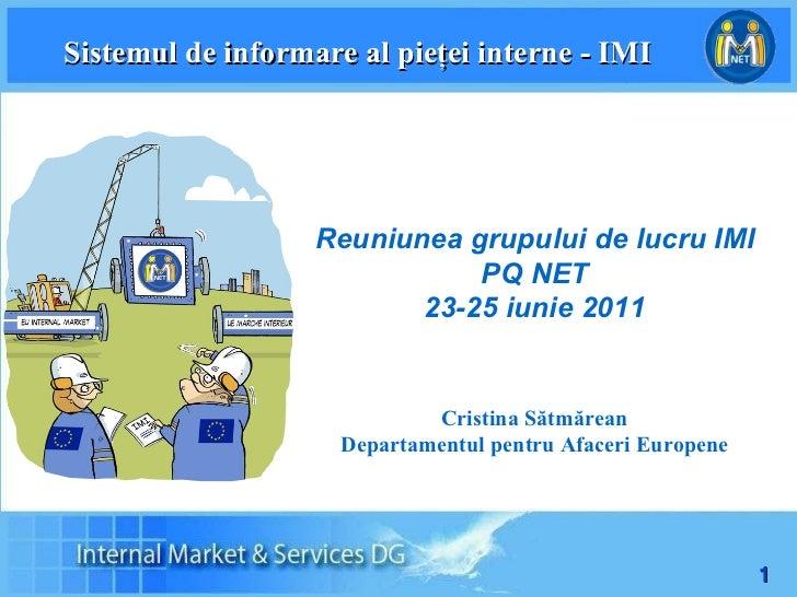 Sistemul de informare al pieţei interne - IMI Reuniunea grupului de lucru IMI PQ NET 23-25 iunie 2011 C ristina Sătmărean ...