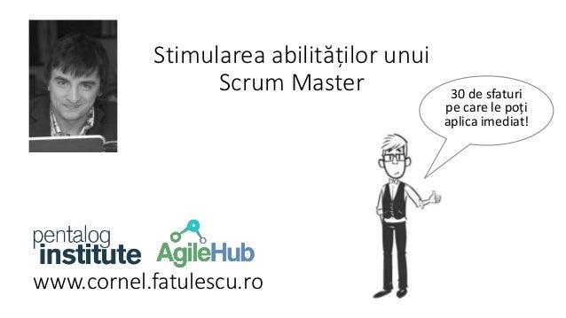www.cornel.fatulescu.ro  30 de sfaturi  pe care le poți  aplica imediat!  Stimularea abilităților unui  Scrum Master