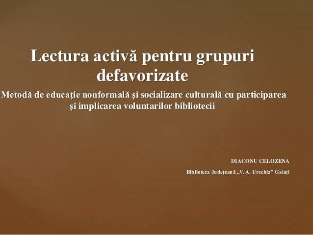 Lectura activă pentru grupuri defavorizate Metodă de educaţie nonformală şi socializare culturală cu participarea şi impli...