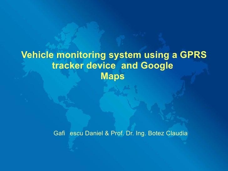 Vehicle monitoring system using a GPRS tracker device  and Google  Maps  Gafițescu Daniel & Prof. Dr. Ing. Botez Claudia