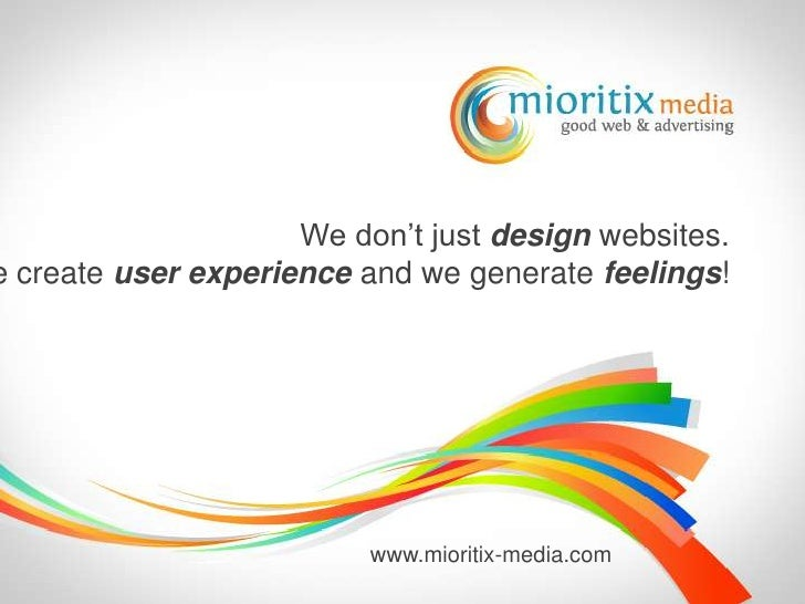 We don't just design websites.<br />We create user experience and we generate feelings!<br />www.mioritix-media.com<br />
