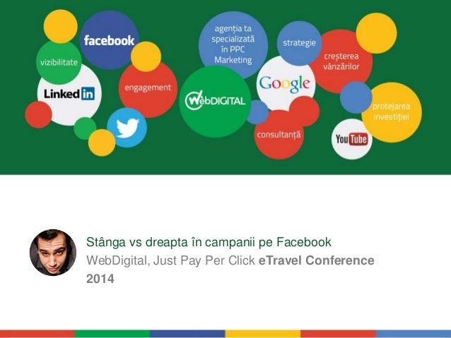 Stânga vs dreapta în campanii pe Facebook  WebDigital, Just Pay Per Click eTravel Conference  2014