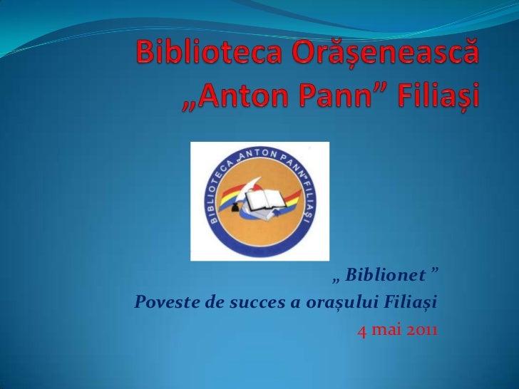 """BibliotecaOrășenească""""Anton Pann""""Filiași<br />"""" Biblionet """"<br />Poveste de succes a orașului Filiași<br />4 mai 2011<br />"""