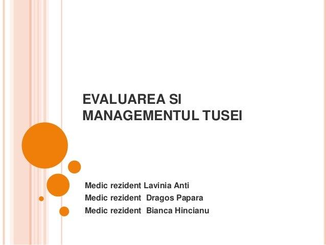 EVALUAREA SI  MANAGEMENTUL TUSEI  Medic rezident Lavinia Anti  Medic rezident Dragos Papara  Medic rezident Bianca Hincian...