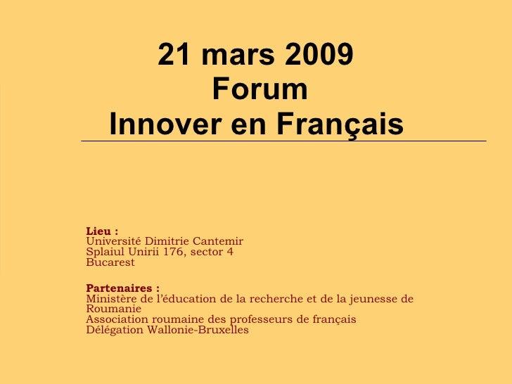 21 mars 2009   Forum  Innover en Français   Lieu:  Université Dimitrie Cantemir  Splaiul Unirii 176, sector 4  Bucarest  ...