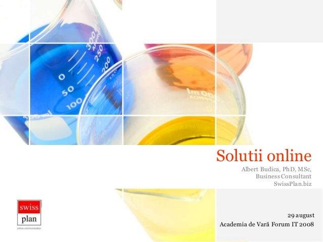 Solutii onlineAlbert Budica, PhD, MSc,Business ConsultantSwissPlan.biz29 augustAcademia de Vară Forum IT 2008