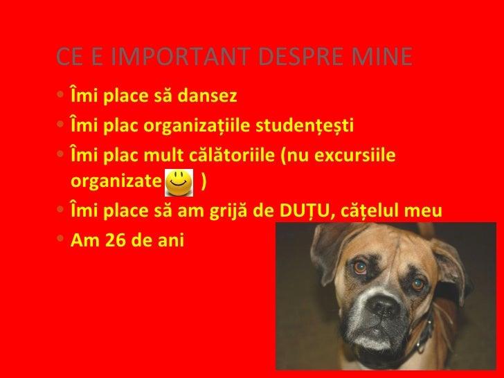 CE E IMPORTANT DESPRE MINE <ul><li>Îmi place să dansez </li></ul><ul><li>Îmi plac organizațiile studențești </li></ul><ul>...