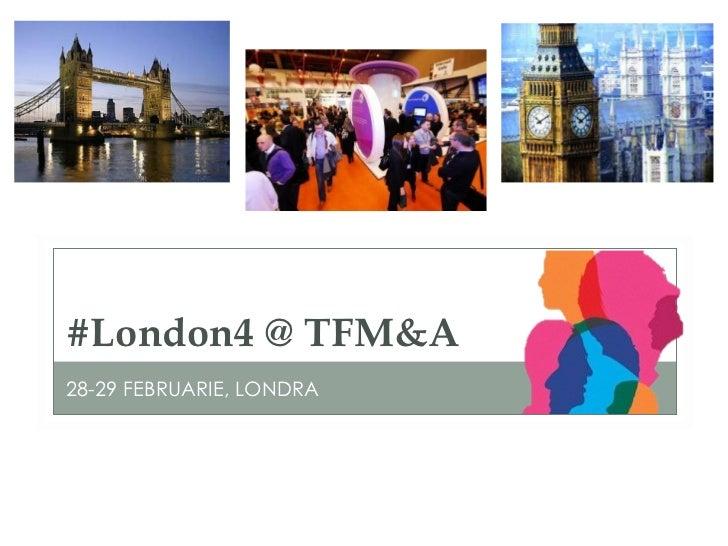 #London4 @ TFM&A <ul><li>28-29 FEBRUARIE, LONDRA </li></ul>