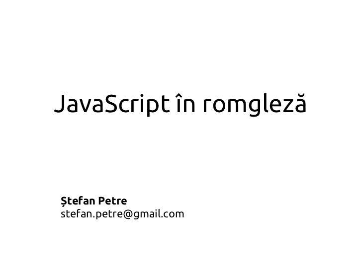 JavaScript în romglezăȘtefan Petrestefan.petre@gmail.com