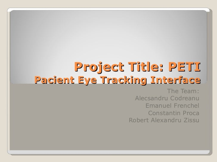 Project Title: PETI Pacient Eye Tracking Interface The Team: Alecsandru Codreanu Emanuel Frenchel Constantin Proca Robert ...