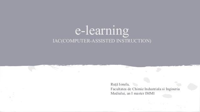 e-learning IAC(COMPUTER-ASSISTED INSTRUCTION)  Ruţă Ionela, Facultatea de Chimie Industriala si Ingineria Mediului, an I m...