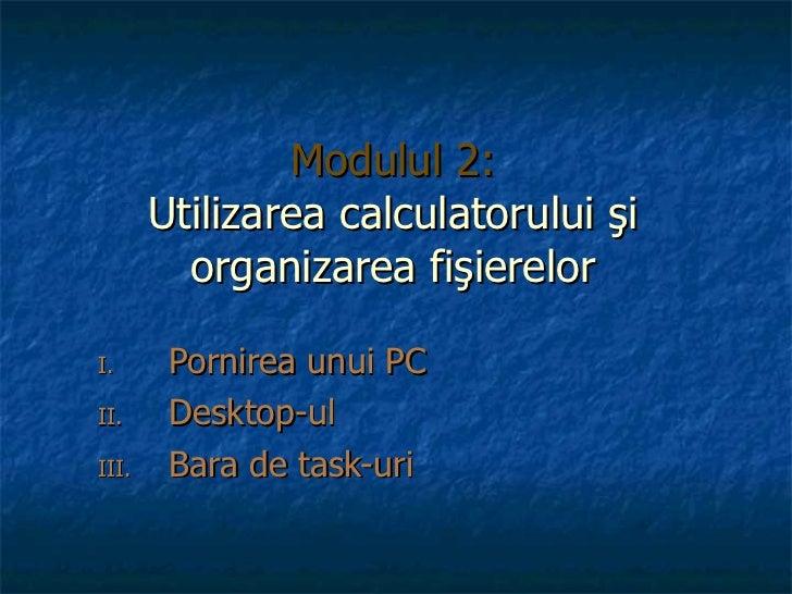 Modulul 2: Utili zarea calculatorului şi organizarea fişierelor <ul><li>Pornirea unui PC </li></ul><ul><li>Desktop-ul </li...