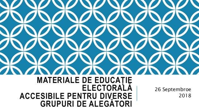 MATERIALE DE EDUCAȚIE ELECTORALĂ ACCESIBILE PENTRU DIVERSE GRUPURI DE ALEGĂTORI 26 Septembroe 2018