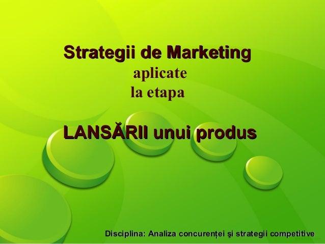 Strategii de Marketing           aplicate          la etapaLANSĂRII unui produs    Disciplina: Analiza concurenţei şi stra...