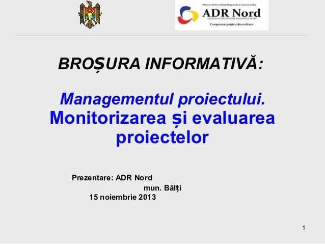 BROȘURA INFORMATIVĂ: Managementul proiectului.  Monitorizarea și evaluarea proiectelor Prezentare: ADR Nord mun. Bălți 15 ...