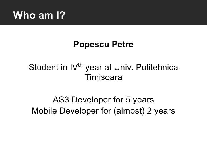 Who am I?              Popescu Petre  Student in IVth year at Univ. Politehnica                  Timisoara        AS3 Deve...