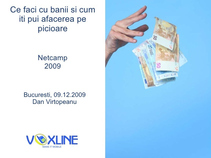 Ce faci cu banii si cum iti pui afacerea pe picioare Netcamp 2009 Bucure s ti, 09.12.2009 Dan V i rtopeanu