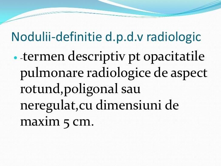 Nodulii-definitie d.p.d.v radiologic -termen descriptiv pt opacitatile  pulmonare radiologice de aspect  rotund,poligonal...