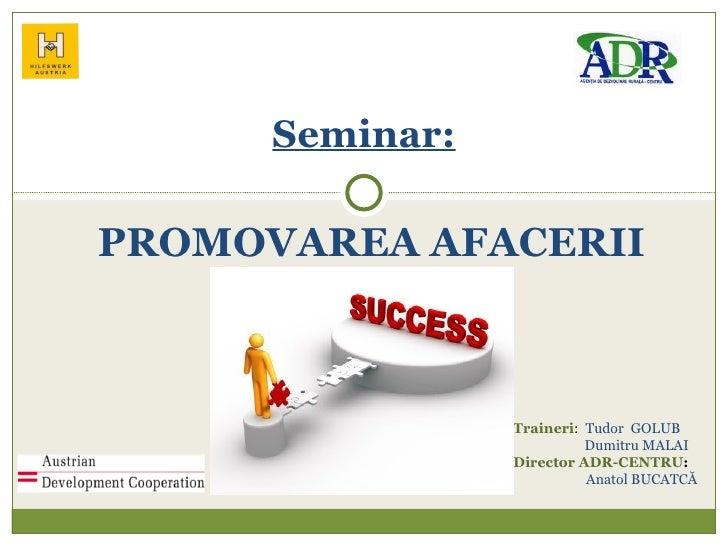 PROMOVAREA AFACERII Seminar: Traineri :  Tudor  GOLUB Dumitru  MALAI Director  ADR-CENTRU : Anatol  BUCATC Ă