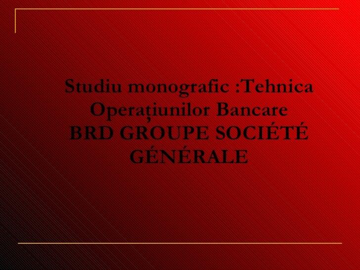 Studi u  monografic :Tehnica Operaţiunilor Bancare BRD GROUPE SOCIÉTÉ GÉNÉRALE