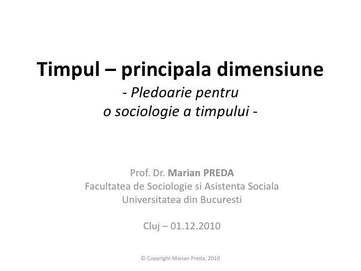 Timpul – principaladimensiune- Pledoarie pentru o sociologie a timpului -<br />Prof. Dr. Marian PREDA<br />Facultateade So...