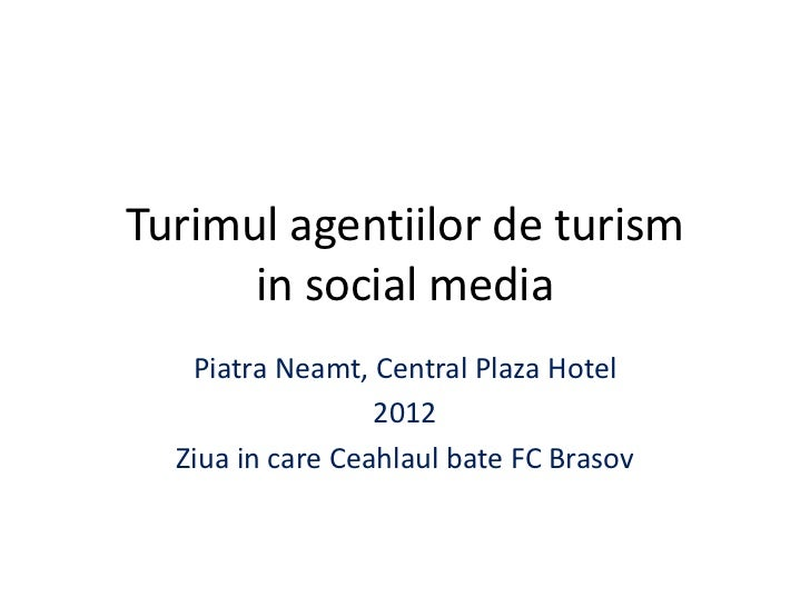 Turimul agentiilor de turism      in social media   Piatra Neamt, Central Plaza Hotel                  2012  Ziua in care ...