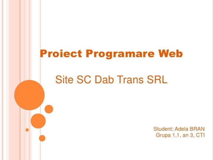Proiect Programare Web  Site SC Dab Trans SRL                    Student: Adela BRAN                     Grupa 1,1, an 3, ...