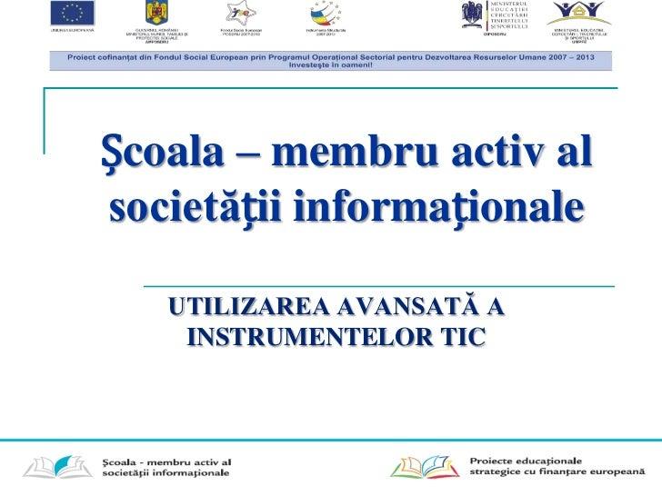 Școala – membru activ alsocietății informaționale   UTILIZAREA AVANSATĂ A    INSTRUMENTELOR TIC