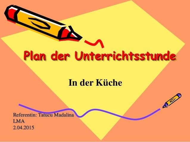 Plan der Unterrichtsstunde Referentin: Tatucu Madalina LMA 2.04.2015 In der Küche