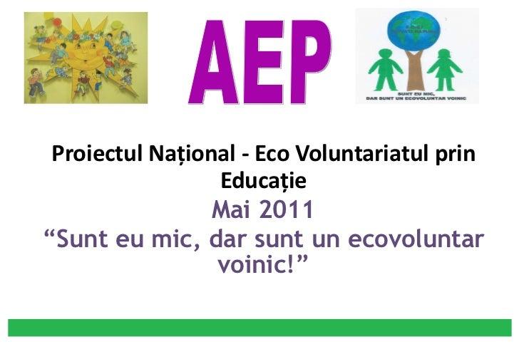 """<ul><li>Proiectul Naţional - Eco Voluntariatul prin Educaţie </li></ul><ul><li>Mai  20 11 </li></ul><ul><li>"""" Sunt eu mic,..."""