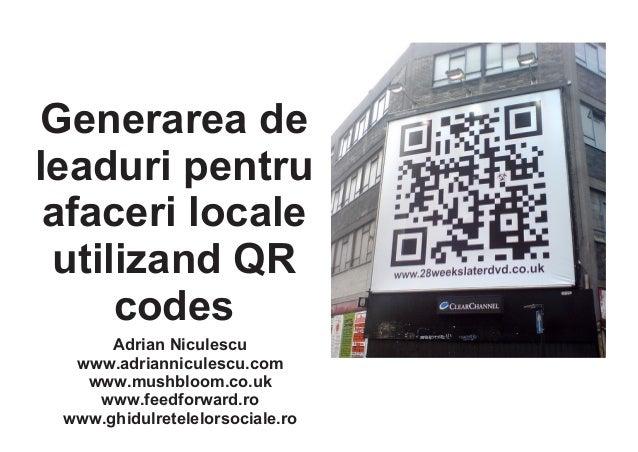 Generarea de leaduri pentru afaceri locale utilizand QR codes Adrian Niculescu www.adrianniculescu.com www.mushbloom.co.uk...