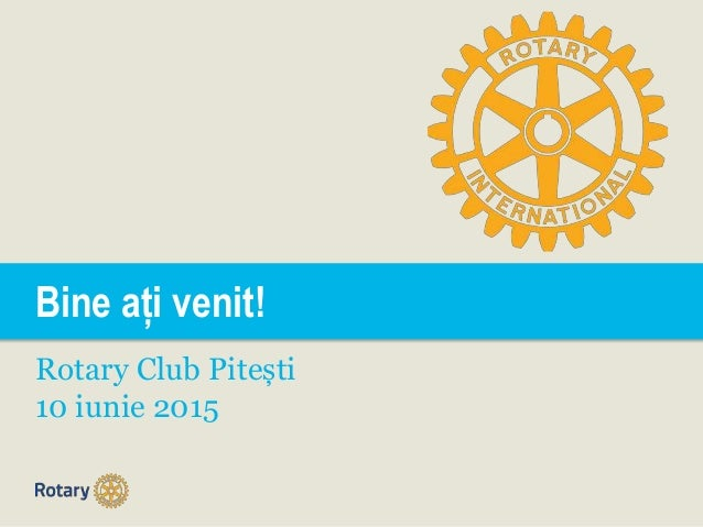 Bine ați venit! Rotary Club Pitești 10 iunie 2015
