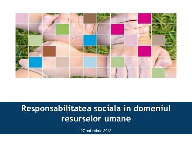 Responsabilitatea sociala in domeniul         resurselor umane              27 noiembrie 2012