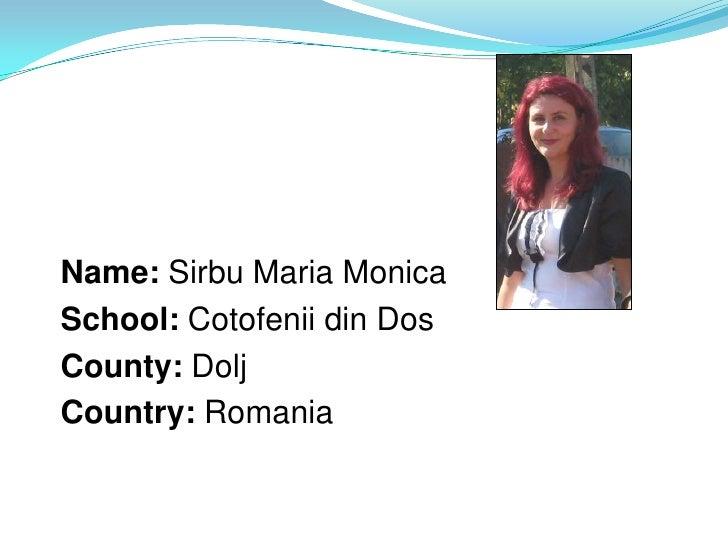 Name: Sirbu Maria MonicaSchool: Cotofenii din DosCounty: DoljCountry: Romania