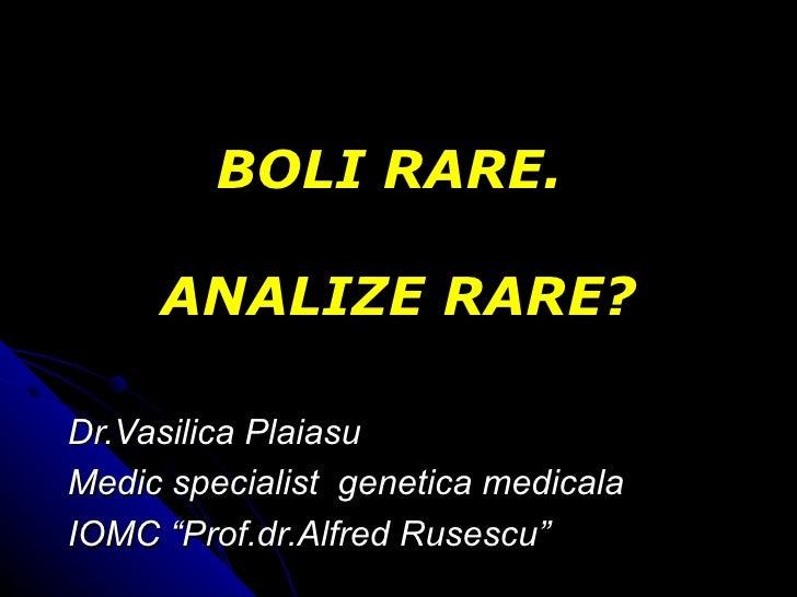 "BOLI RARE.  ANALIZE RARE? Dr.Vasilica Plaiasu Medic specialist  genetica medicala IOMC  "" Prof.dr.Alfred Rusescu """