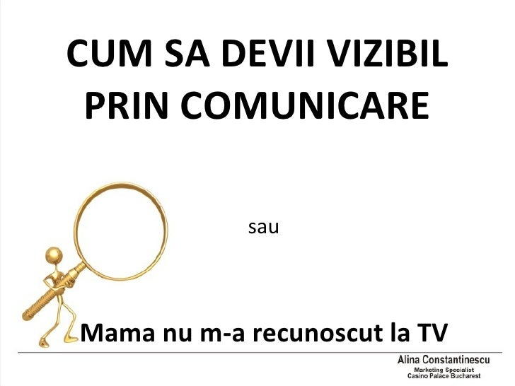 CUM SA DEVII VIZIBIL PRIN COMUNICARE <ul><li>sau </li></ul><ul><li>Mama nu m-a recunoscut la TV </li></ul>